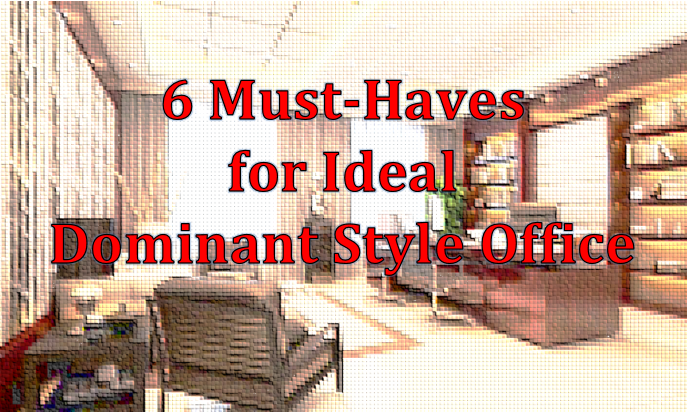 6 Must-Haves for Ideal Dominant Style Office