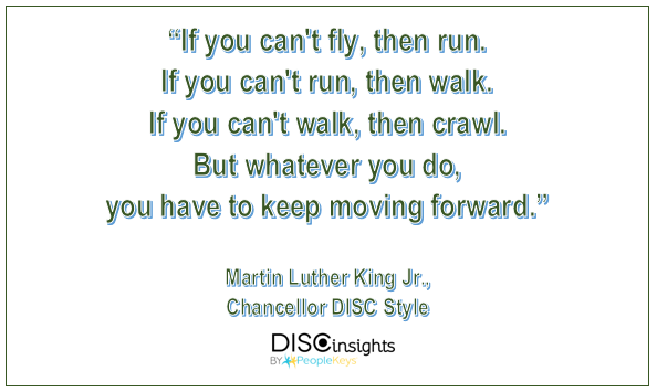 If you can't fly, then run. If you can't run, then walk. If you can't walk, then crawl. But whatever you do, you have to keep moving forward, Martin Luther King Jr.